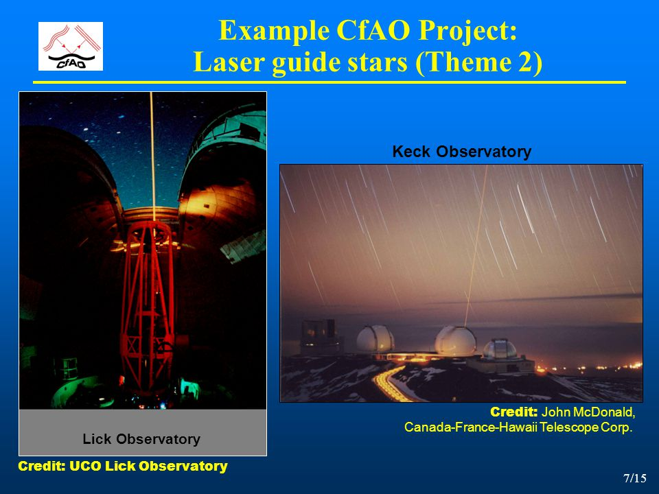 7/15 Keck Observatory Example CfAO Project: Laser guide stars (Theme 2) Lick Observatory Credit: UCO Lick Observatory Credit: John McDonald, Canada-Fr