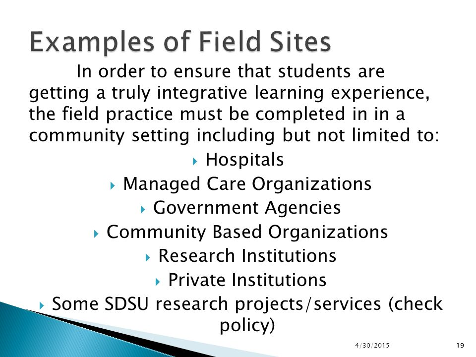 194/30/201519 In order to ensure that students are getting a truly integrative learning experience, the field practice must be completed in in a commu