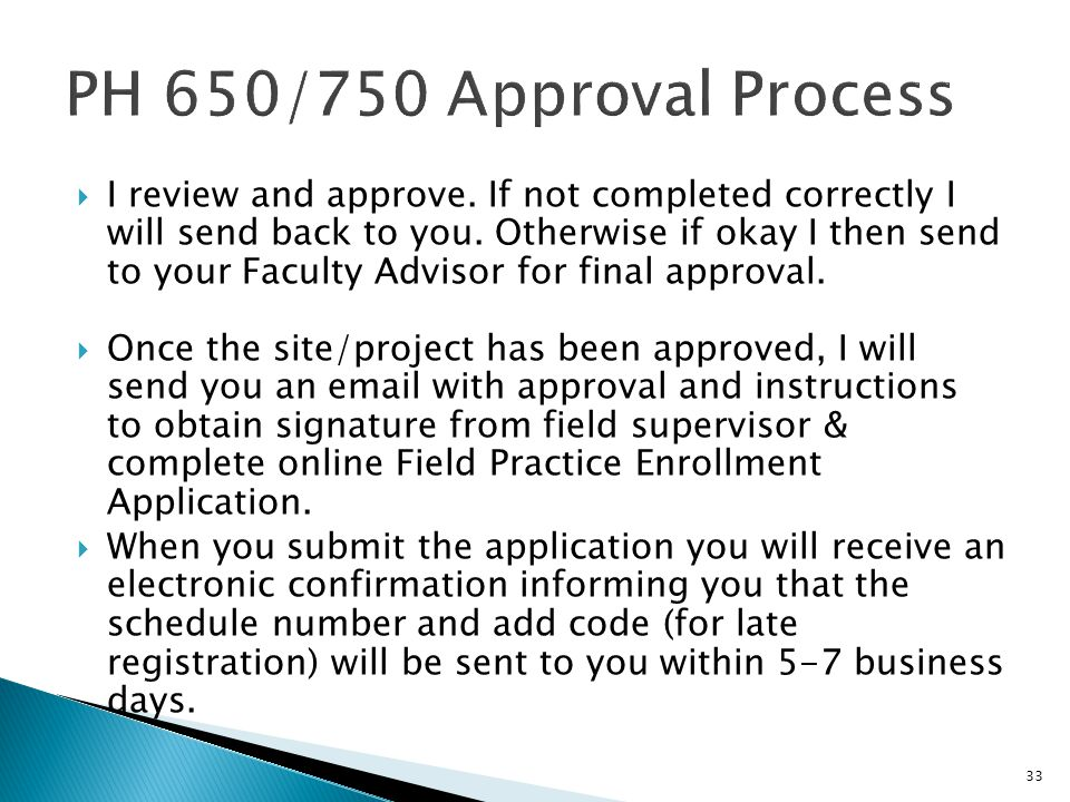 33  I review and approve. If not completed correctly I will send back to you. Otherwise if okay I then send to your Faculty Advisor for final approva