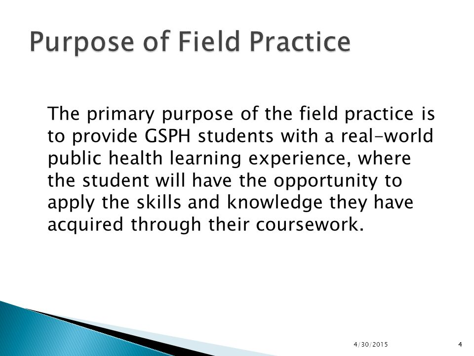 44/30/20154 The primary purpose of the field practice is to provide GSPH students with a real-world public health learning experience, where the stude