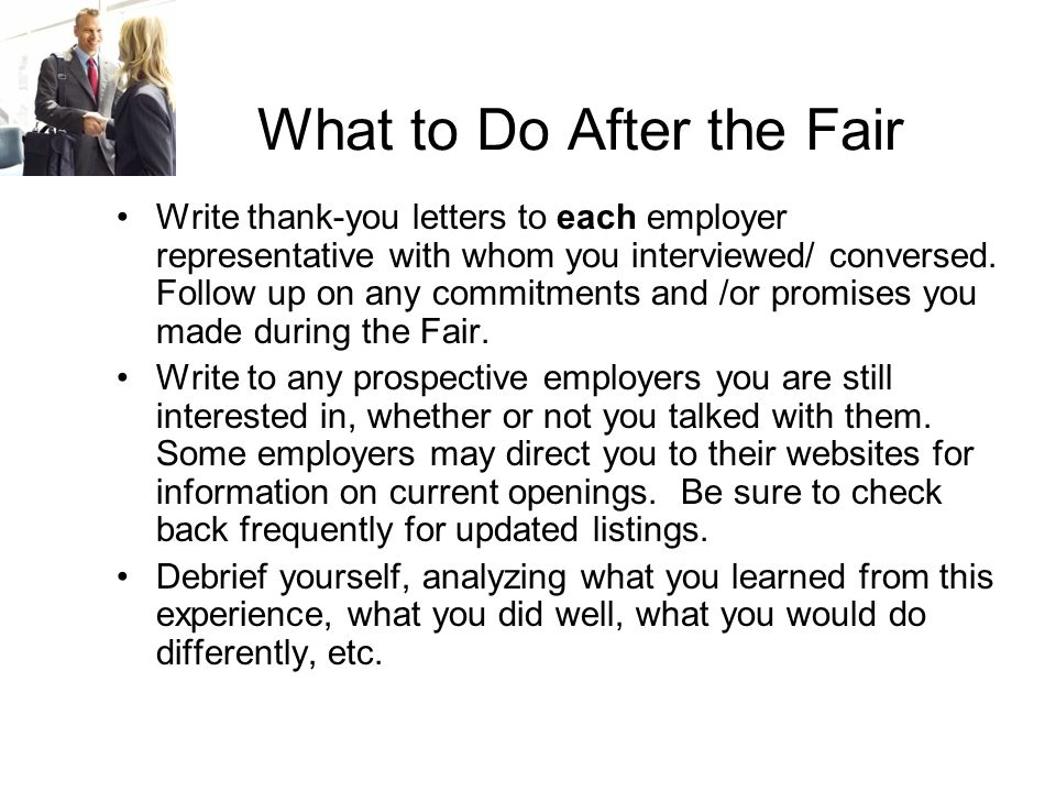 What to Do After the Fair Write thank-you letters to each employer representative with whom you interviewed/ conversed.
