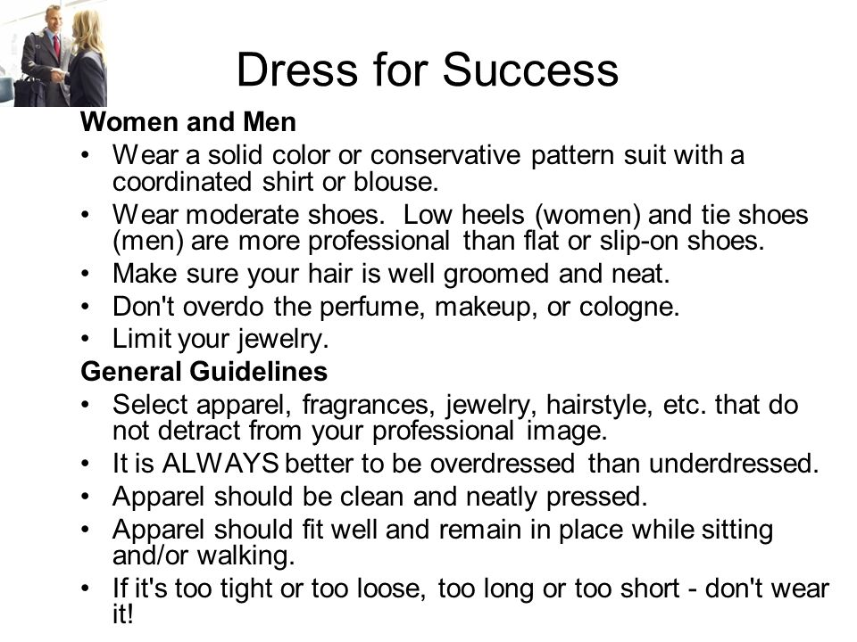Dress for Success Women and Men Wear a solid color or conservative pattern suit with a coordinated shirt or blouse.