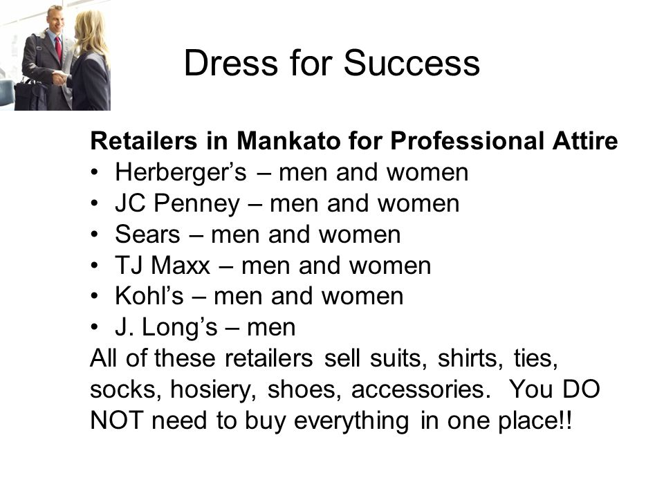 Dress for Success Retailers in Mankato for Professional Attire Herberger's – men and women JC Penney – men and women Sears – men and women TJ Maxx – men and women Kohl's – men and women J.