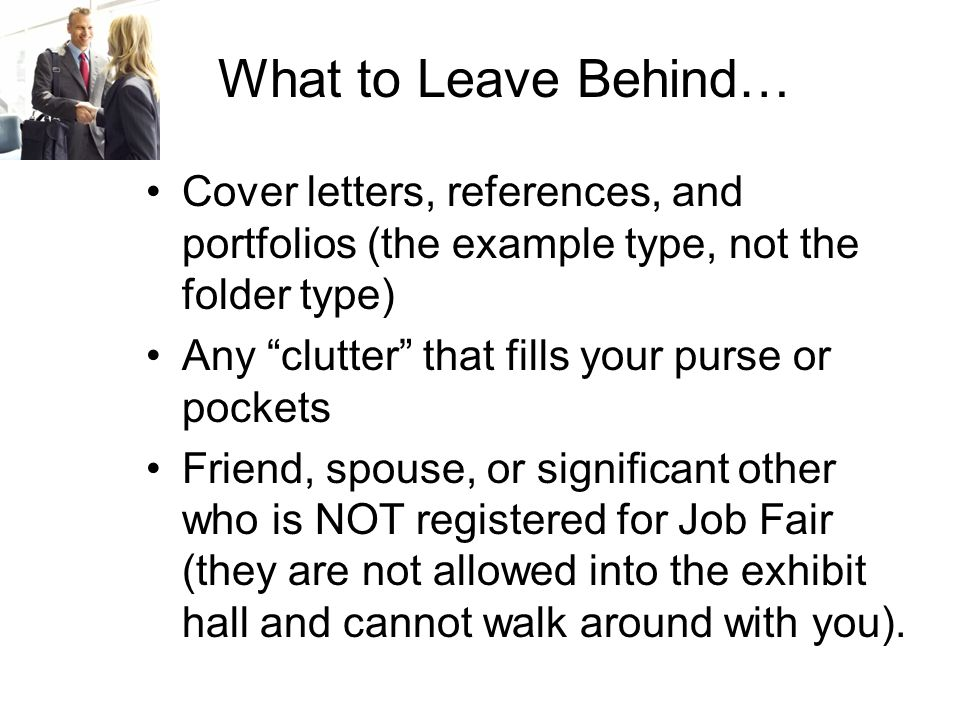 What to Leave Behind… Cover letters, references, and portfolios (the example type, not the folder type) Any clutter that fills your purse or pockets Friend, spouse, or significant other who is NOT registered for Job Fair (they are not allowed into the exhibit hall and cannot walk around with you).