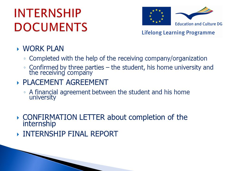  WORK PLAN ◦ Completed with the help of the receiving company/organization ◦ Confirmed by three parties – the student, his home university and the receiving company  PLACEMENT AGREEMENT ◦ A financial agreement between the student and his home university  CONFIRMATION LETTER about completion of the internship  INTERNSHIP FINAL REPORT