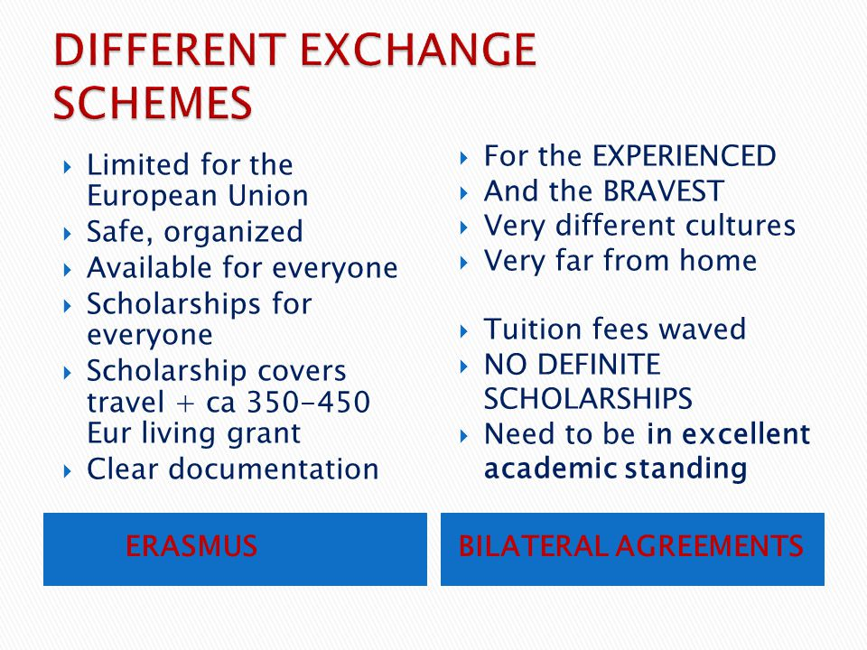 ERASMUSBILATERAL AGREEMENTS  Limited for the European Union  Safe, organized  Available for everyone  Scholarships for everyone  Scholarship cove