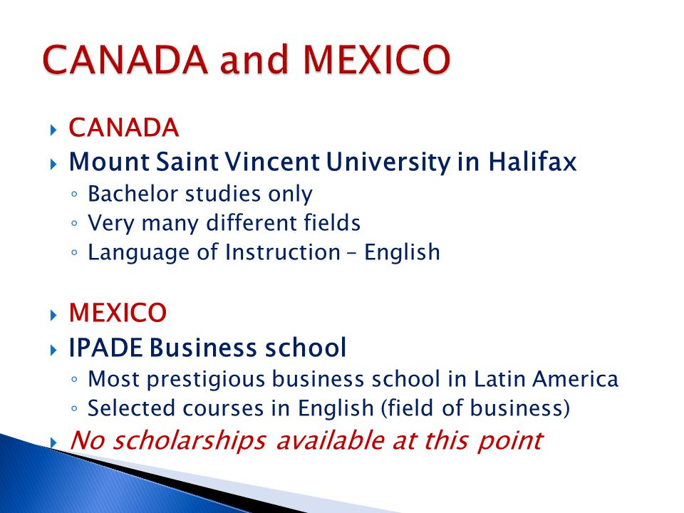  CANADA  Mount Saint Vincent University in Halifax ◦ Bachelor studies only ◦ Very many different fields ◦ Language of Instruction – English  MEXICO  IPADE Business school ◦ Most prestigious business school in Latin America ◦ Selected courses in English (field of business)  No scholarships available at this point