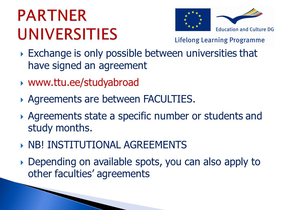  Exchange is only possible between universities that have signed an agreement  www.ttu.ee/studyabroad  Agreements are between FACULTIES.