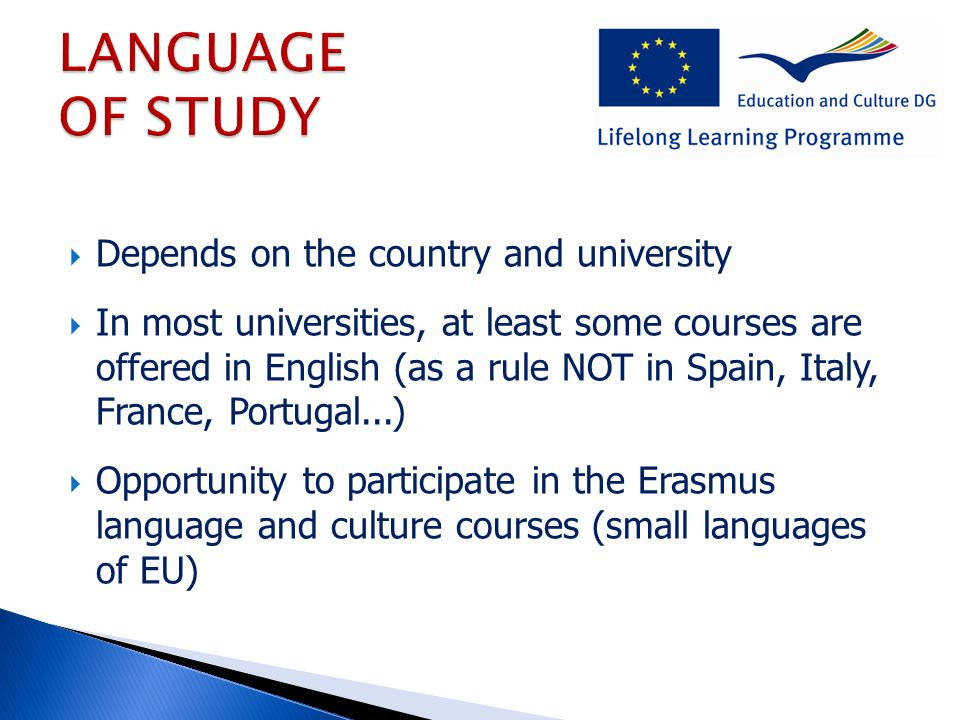  Depends on the country and university  In most universities, at least some courses are offered in English (as a rule NOT in Spain, Italy, France, Portugal...)  Opportunity to participate in the Erasmus language and culture courses (small languages of EU)