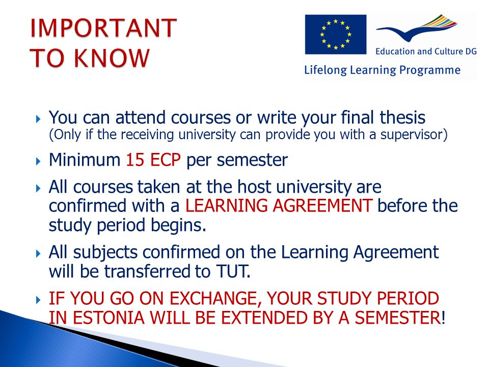  You can attend courses or write your final thesis (Only if the receiving university can provide you with a supervisor)  Minimum 15 ECP per semester  All courses taken at the host university are confirmed with a LEARNING AGREEMENT before the study period begins.