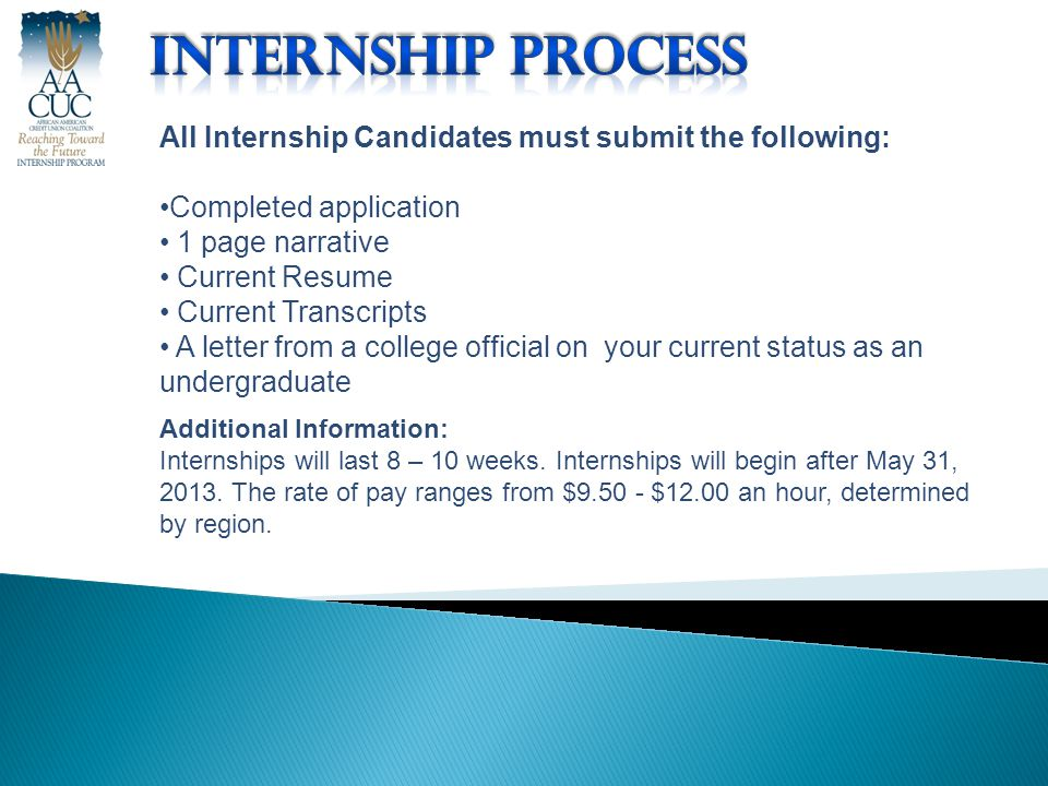 All Internship Candidates must submit the following: Completed application 1 page narrative Current Resume Current Transcripts A letter from a college official on your current status as an undergraduate Additional Information: Internships will last 8 – 10 weeks.