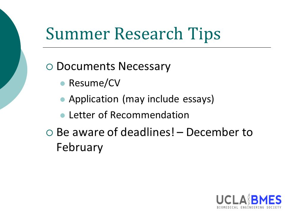 Summer Research Tips  Documents Necessary Resume/CV Application (may include essays) Letter of Recommendation  Be aware of deadlines.