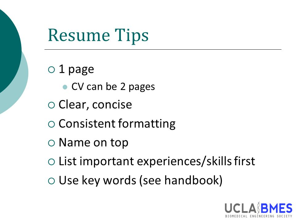 Resume Tips  1 page CV can be 2 pages  Clear, concise  Consistent formatting  Name on top  List important experiences/skills first  Use key words (see handbook)