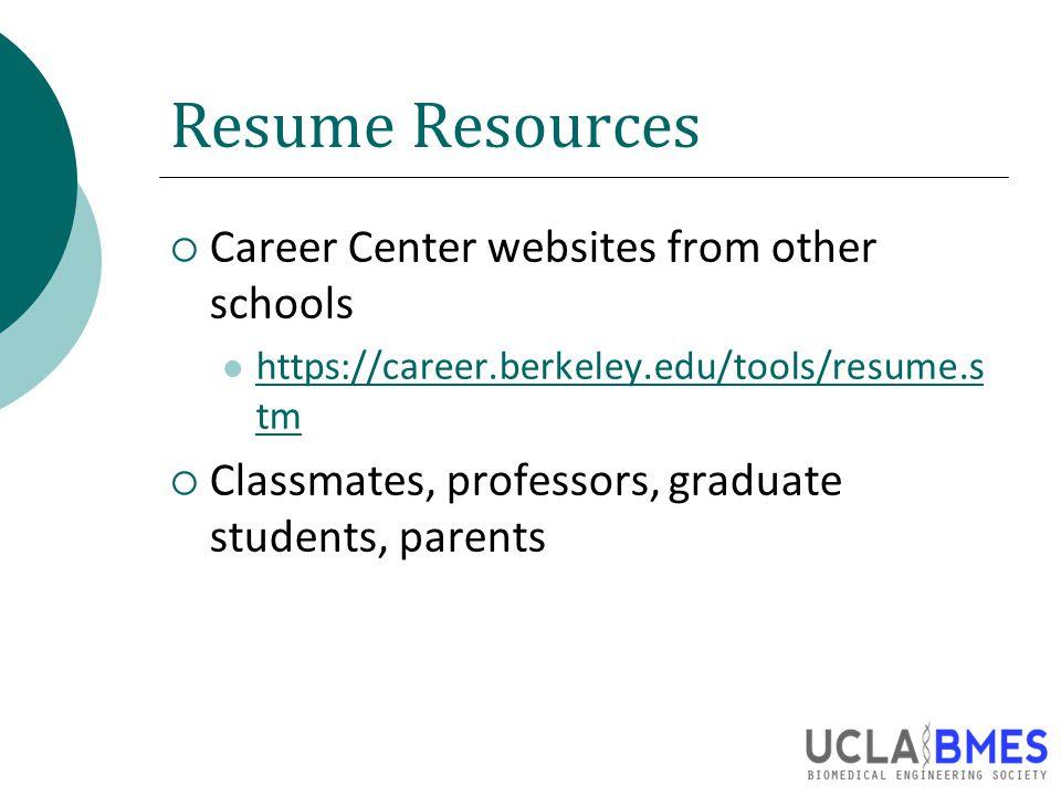 Resume Resources  Career Center websites from other schools https://career.berkeley.edu/tools/resume.s tm https://career.berkeley.edu/tools/resume.s tm  Classmates, professors, graduate students, parents