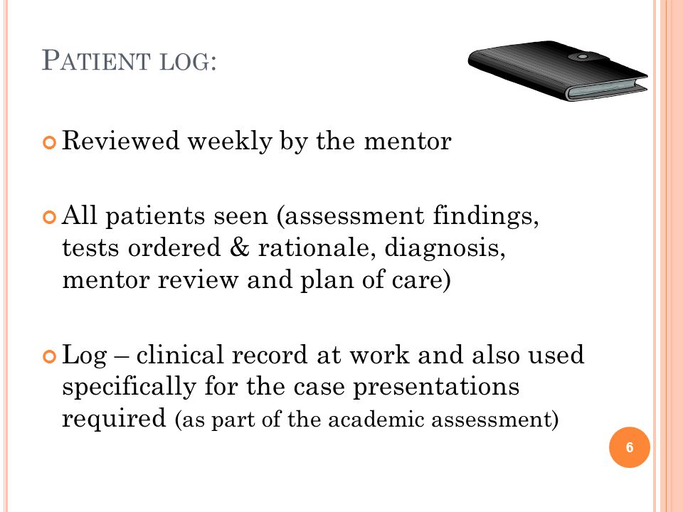 P ATIENT LOG : Reviewed weekly by the mentor All patients seen (assessment findings, tests ordered & rationale, diagnosis, mentor review and plan of care) Log – clinical record at work and also used specifically for the case presentations required (as part of the academic assessment) 6