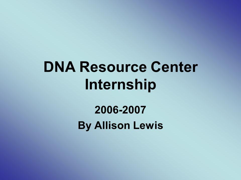 DNA Resource Center Internship 2006-2007 By Allison Lewis