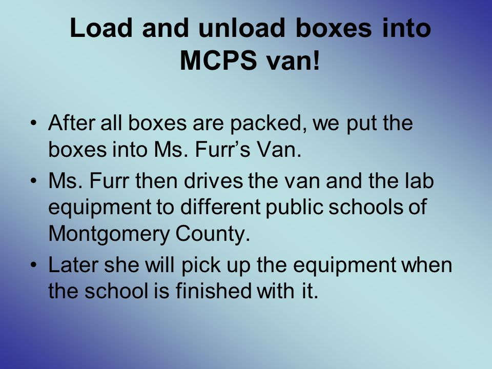 Load and unload boxes into MCPS van. After all boxes are packed, we put the boxes into Ms.
