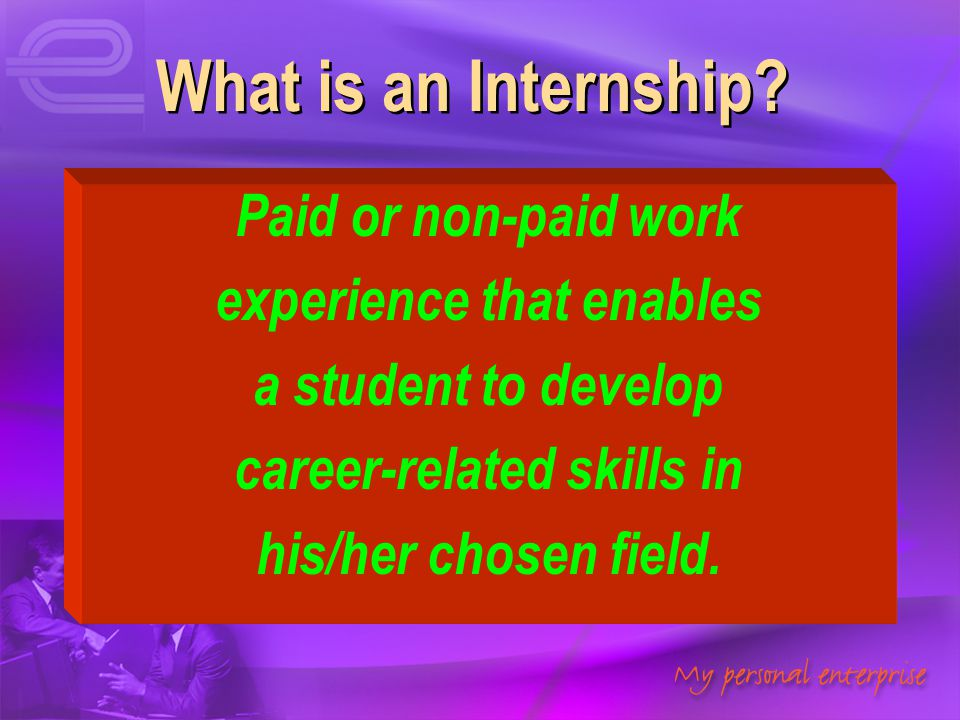 What is an Internship? Paid or non-paid work experience that enables a student to develop career-related skills in his/her chosen field. Paid or non-p