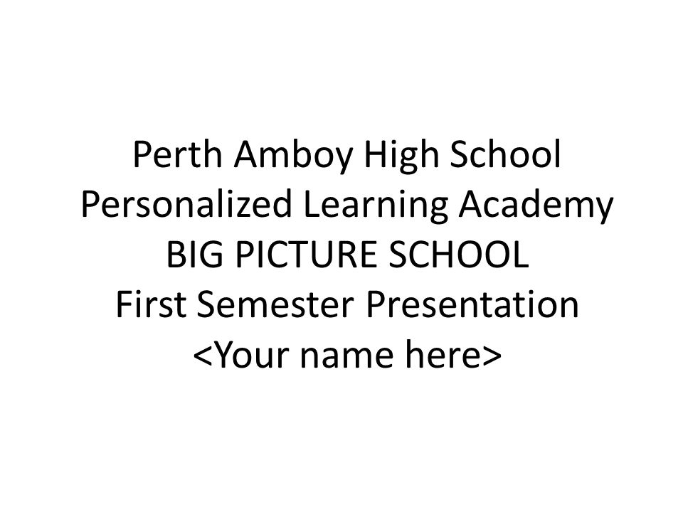 Perth Amboy High School Personalized Learning Academy BIG PICTURE SCHOOL First Semester Presentation