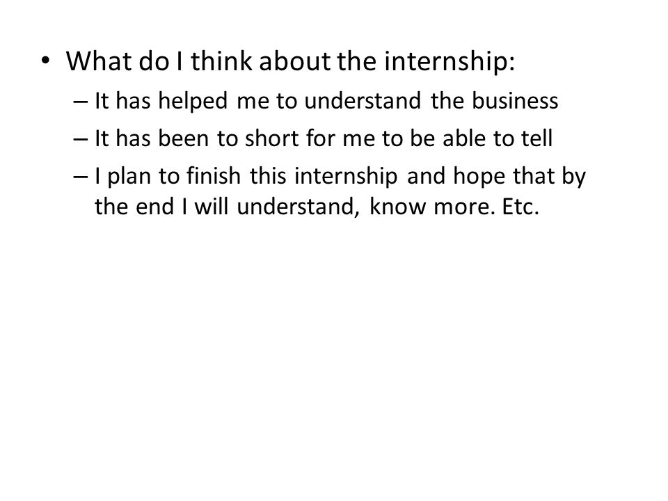 What do I think about the internship: – It has helped me to understand the business – It has been to short for me to be able to tell – I plan to finish this internship and hope that by the end I will understand, know more.