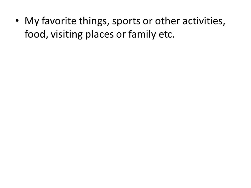My favorite things, sports or other activities, food, visiting places or family etc.