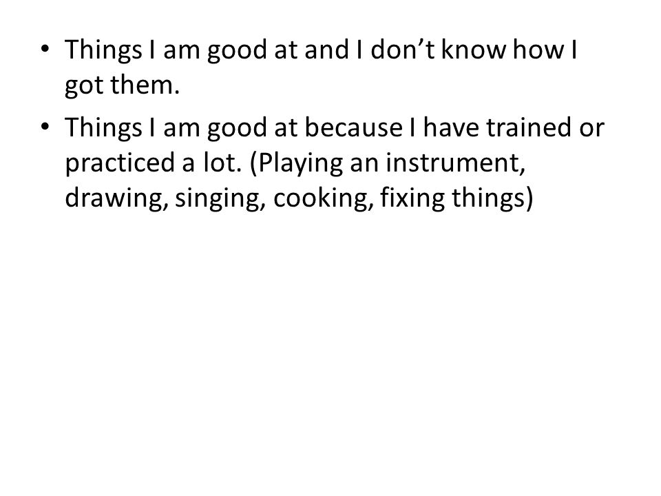 Things I am good at and I don't know how I got them. Things I am good at because I have trained or practiced a lot. (Playing an instrument, drawing, s