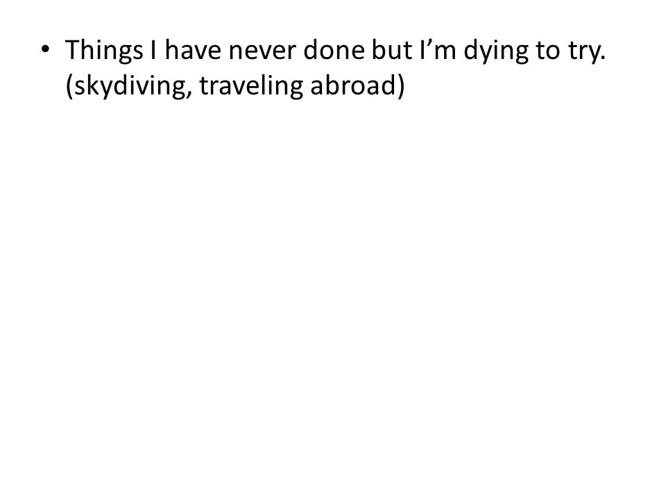 Things I have never done but I'm dying to try. (skydiving, traveling abroad)