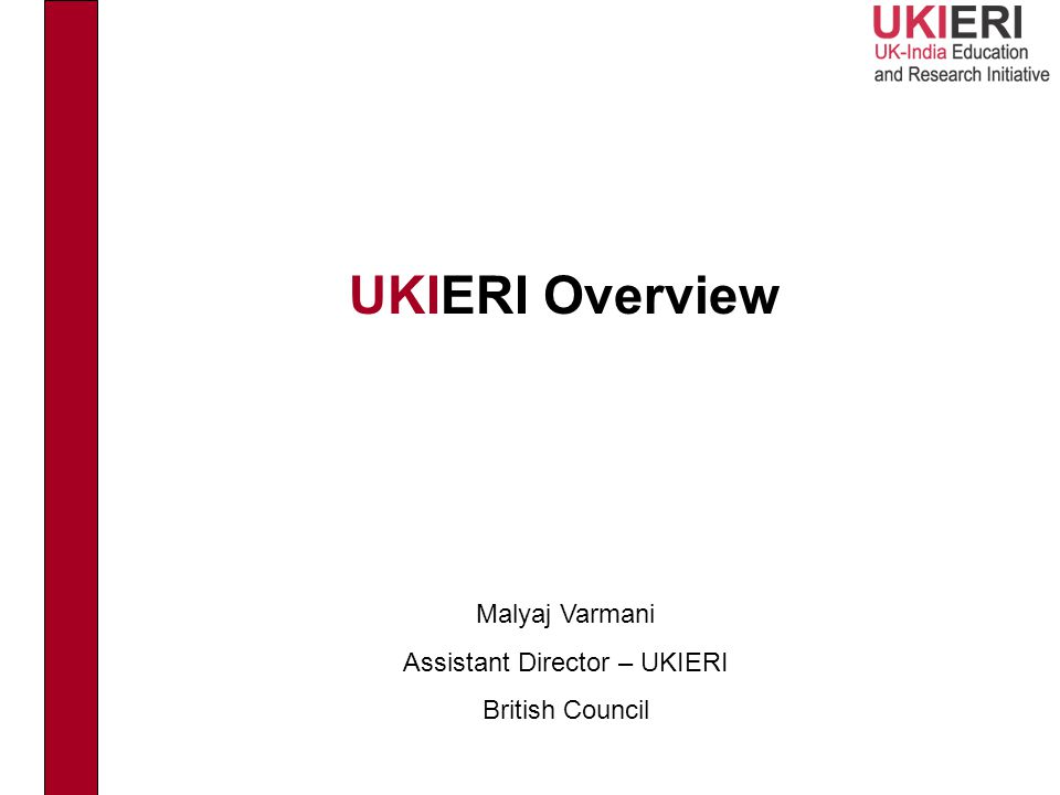 UKIERI Overview Malyaj Varmani Assistant Director – UKIERI British Council