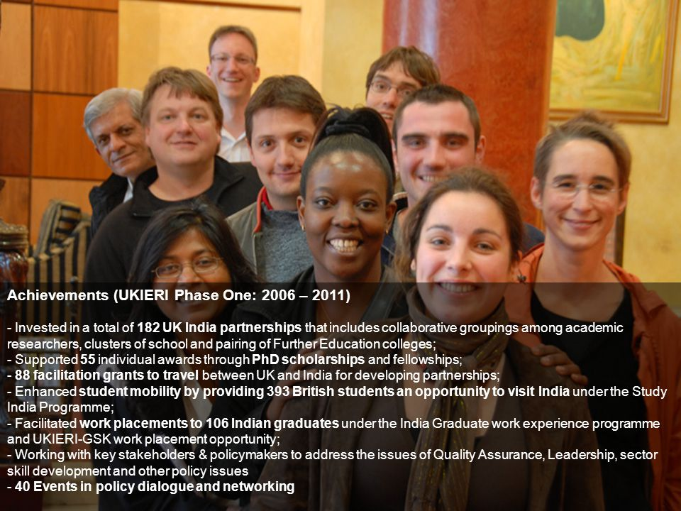 Achievements (UKIERI Phase One: 2006 – 2011) - Invested in a total of 182 UK India partnerships that includes collaborative groupings among academic researchers, clusters of school and pairing of Further Education colleges; - Supported 55 individual awards through PhD scholarships and fellowships; - 88 facilitation grants to travel between UK and India for developing partnerships; - Enhanced student mobility by providing 393 British students an opportunity to visit India under the Study India Programme; - Facilitated work placements to 106 Indian graduates under the India Graduate work experience programme and UKIERI-GSK work placement opportunity; - Working with key stakeholders & policymakers to address the issues of Quality Assurance, Leadership, sector skill development and other policy issues - 40 Events in policy dialogue and networking