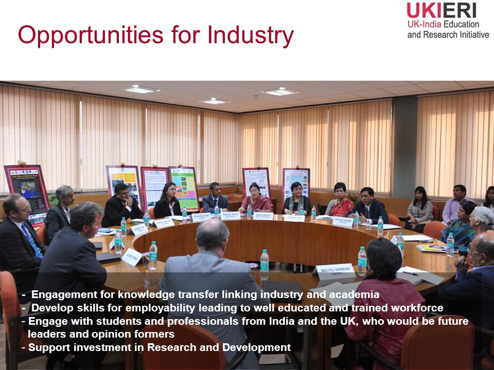 - Engagement for knowledge transfer linking industry and academia - Develop skills for employability leading to well educated and trained workforce - Engage with students and professionals from India and the UK, who would be future leaders and opinion formers - Support investment in Research and Development Opportunities for Industry