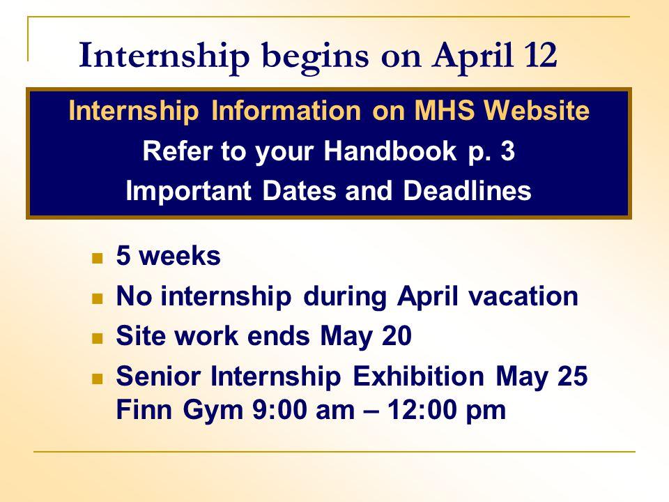 Internship begins on April 12 Internship Information on MHS Website Refer to your Handbook p. 3 Important Dates and Deadlines 5 weeks No internship du