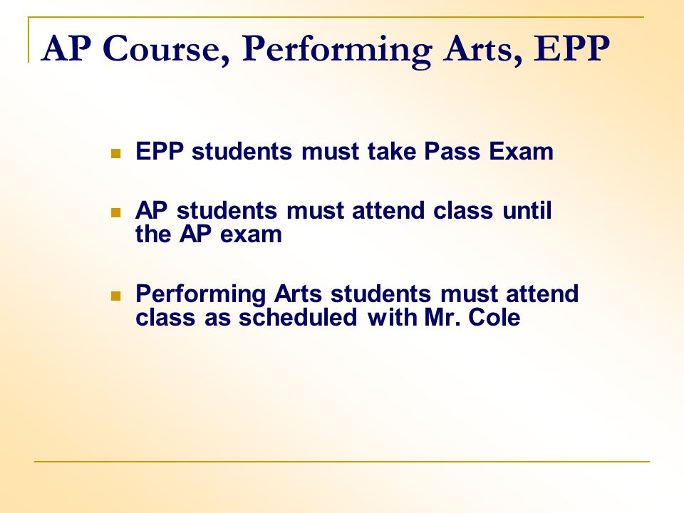 AP Course, Performing Arts, EPP EPP students must take Pass Exam AP students must attend class until the AP exam Performing Arts students must attend class as scheduled with Mr.