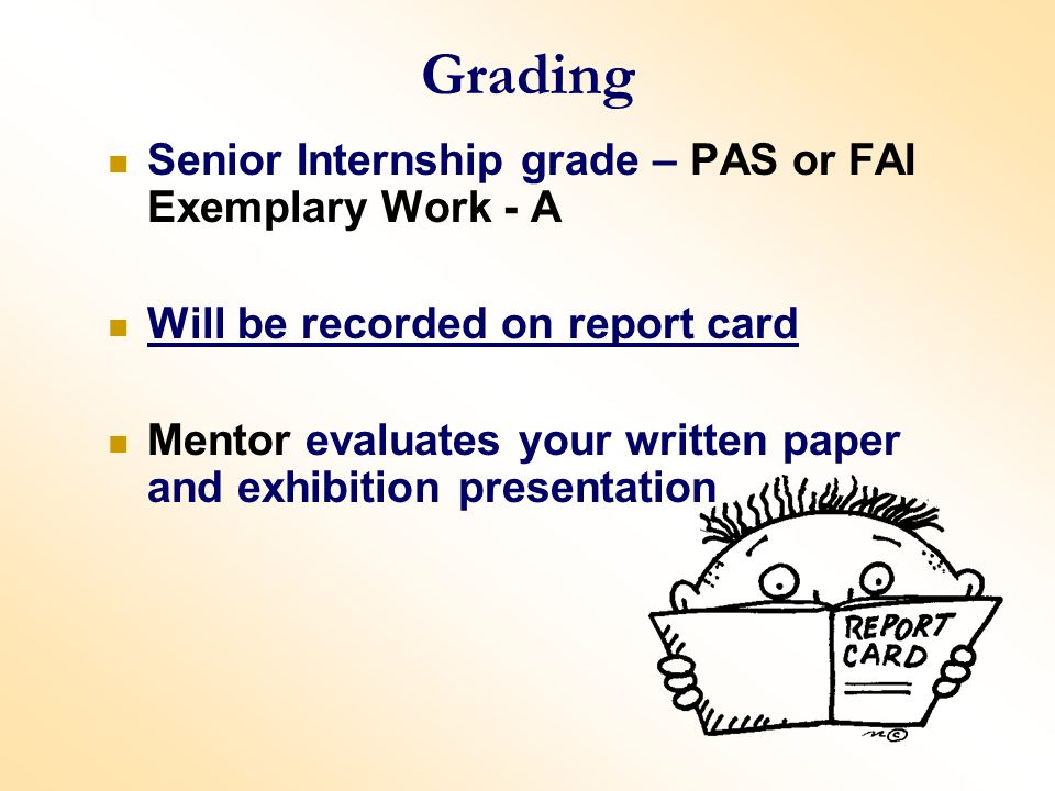 Grading Senior Internship grade – PAS or FAI Exemplary Work - A Will be recorded on report card Mentor evaluates your written paper and exhibition presentation