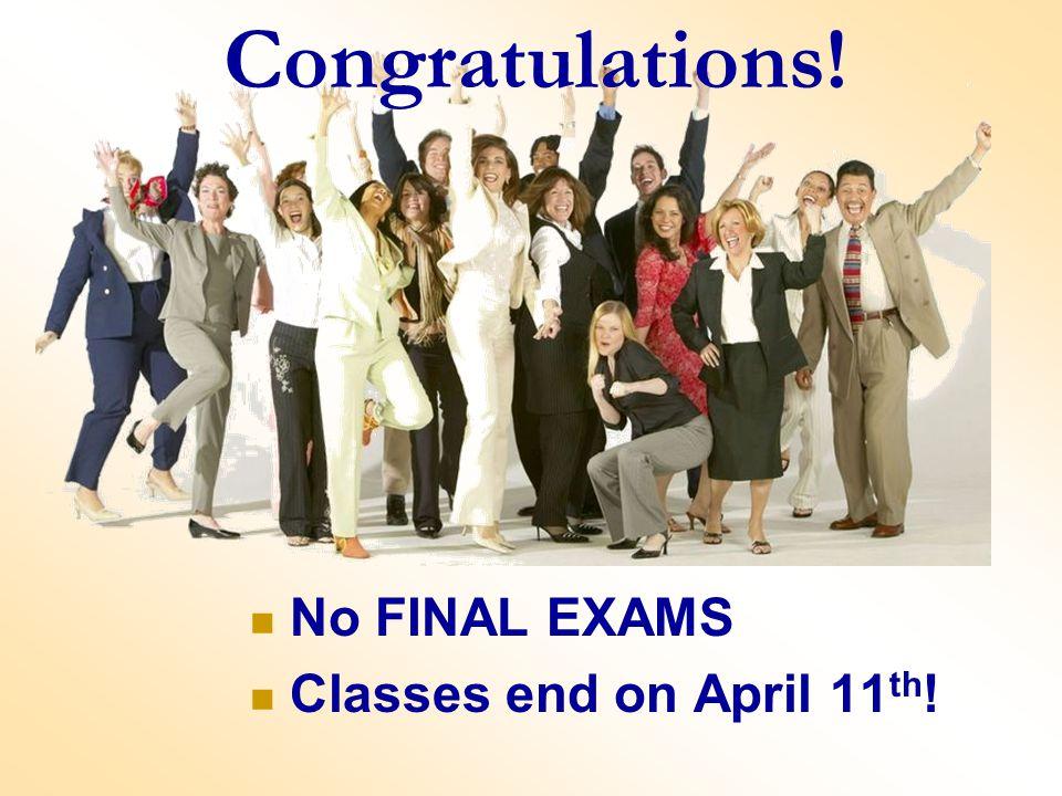 No FINAL EXAMS Classes end on April 11 th ! Congratulations!