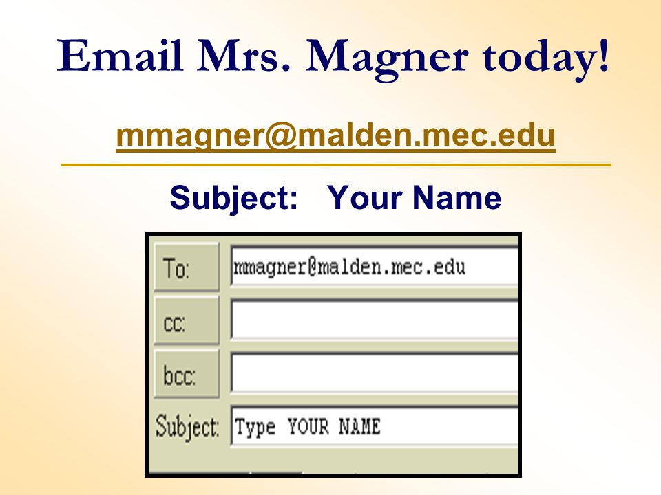 Email Mrs. Magner today! mmagner@malden.mec.edu Subject: Your Name