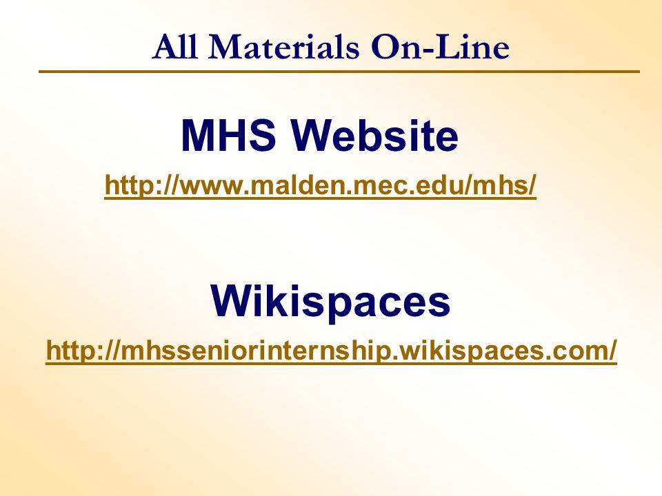 All Materials On-Line MHS Website http://www.malden.mec.edu/mhs/ Wikispaces http://mhsseniorinternship.wikispaces.com/