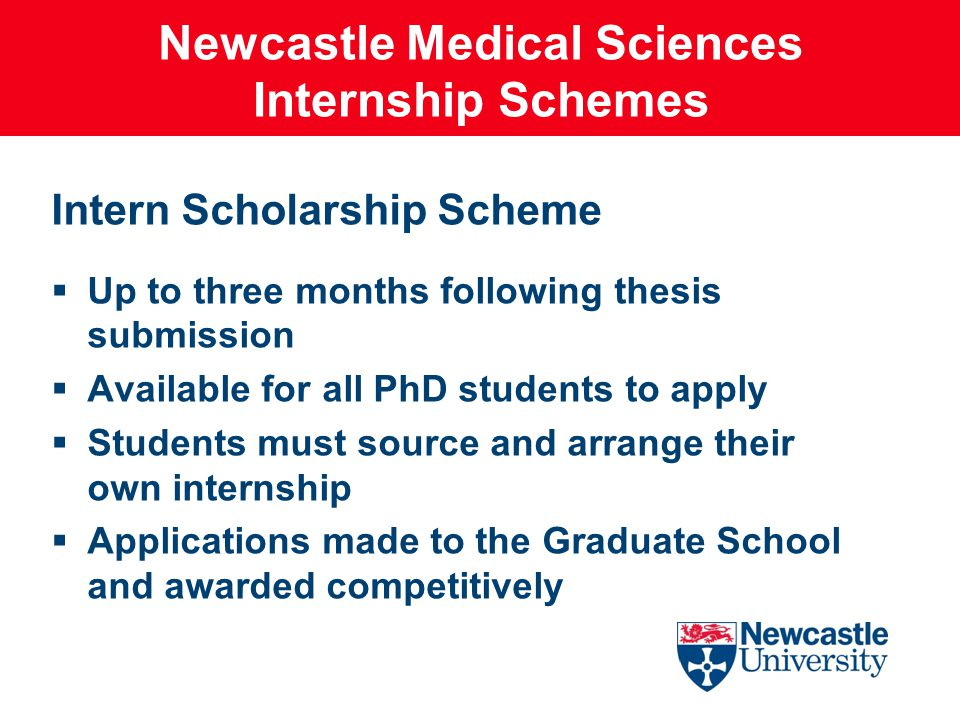 Newcastle Medical Sciences Internship Schemes Intern Scholarship Scheme  Up to three months following thesis submission  Available for all PhD students to apply  Students must source and arrange their own internship  Applications made to the Graduate School and awarded competitively