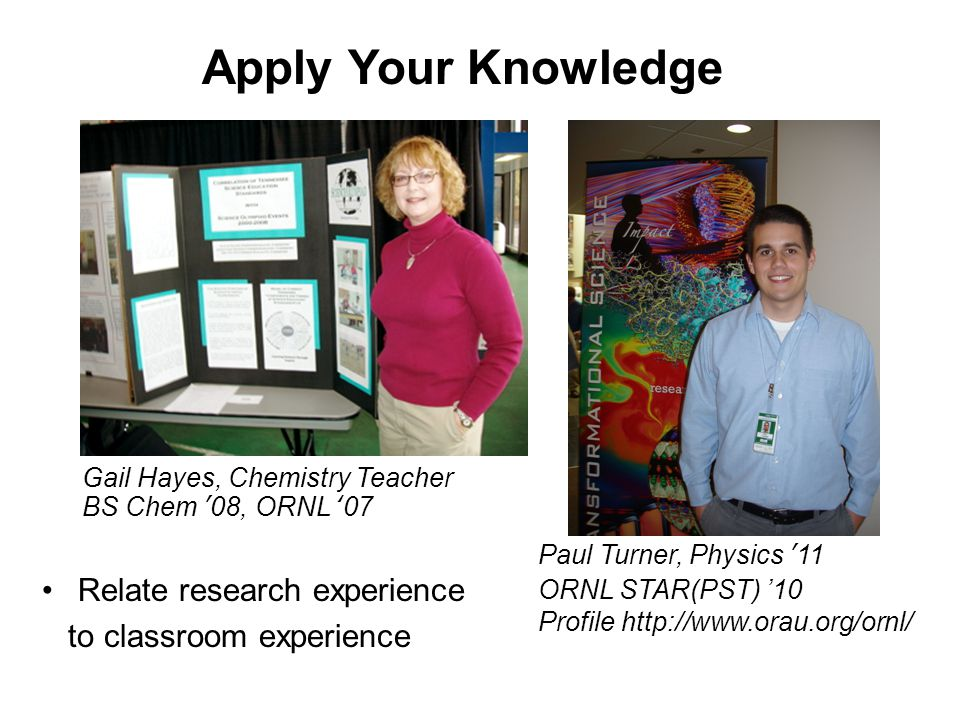 Relate research experience to classroom experience Apply Your Knowledge Gail Hayes, Chemistry Teacher BS Chem '08, ORNL '07 Paul Turner, Physics '11 ORNL STAR(PST) '10 Profile http://www.orau.org/ornl/