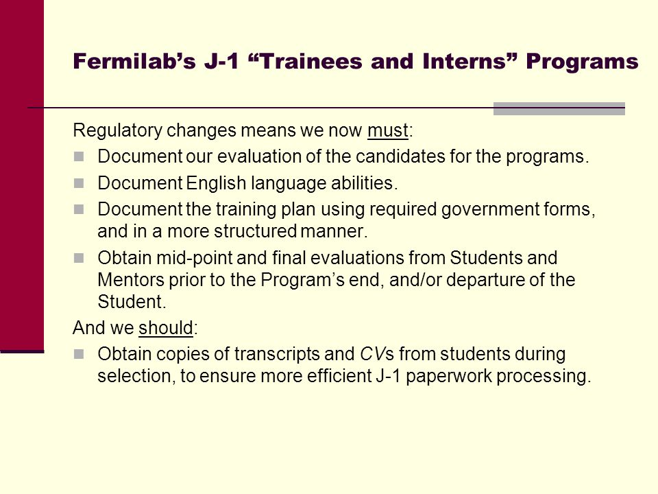 Fermilab's J-1 Trainees and Interns Programs Regulatory changes means we now must: Document our evaluation of the candidates for the programs.