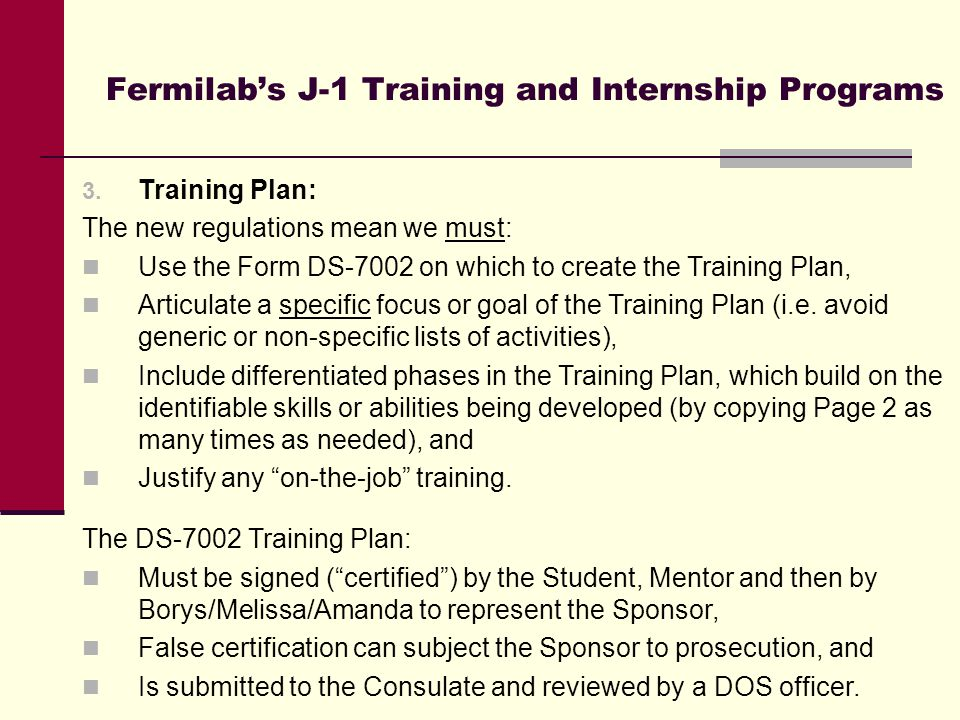 Fermilab's J-1 Training and Internship Programs 3. Training Plan: The new regulations mean we must: Use the Form DS-7002 on which to create the Traini