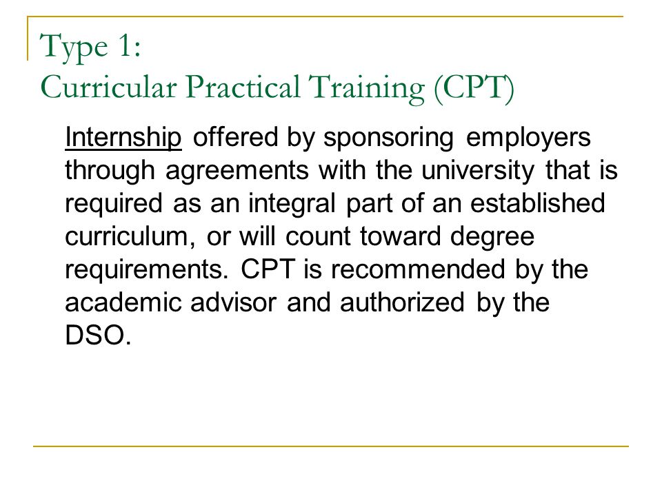 Practical Training: Two Types An F-1 student may wish to find an internship (CPT) or temporary employment (OPT) to gain practical experience in the field of study.