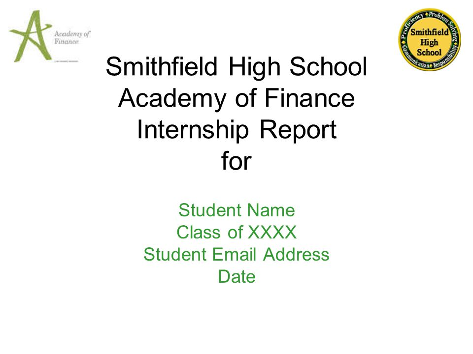 Smithfield High School Academy of Finance Internship Report for Student Name Class of XXXX Student Email Address Date