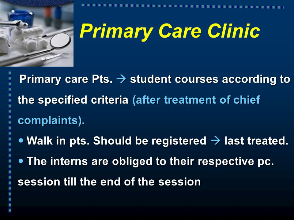 Primary care Pts.  student courses according to the specified criteria (after treatment of chief complaints). Walk in pts. Should be registered  las