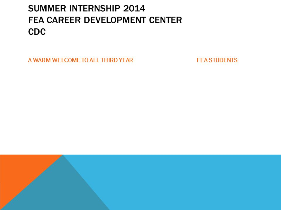 SUMMER INTERNSHIP 2014 FEA CAREER DEVELOPMENT CENTER CDC A WARM WELCOME TO ALL THIRD YEAR FEA STUDENTS