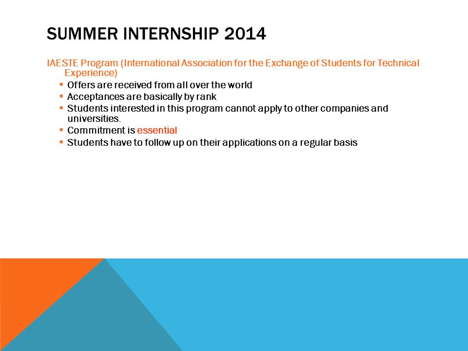 SUMMER INTERNSHIP 2014 IAESTE Program (International Association for the Exchange of Students for Technical Experience)  Offers are received from all over the world  Acceptances are basically by rank  Students interested in this program cannot apply to other companies and universities.