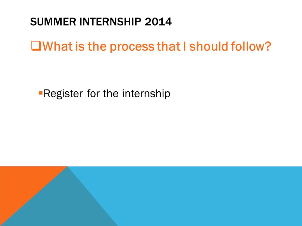 SUMMER INTERNSHIP 2014  What is the process that I should follow?  Register for the internship