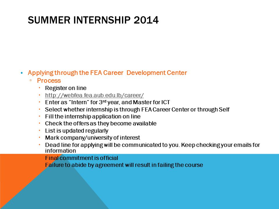 SUMMER INTERNSHIP 2014 Applying through the FEA Career Development Center ▫ Process  Register on line  http://webfea.fea.aub.edu.lb/career/ http://webfea.fea.aub.edu.lb/career/  Enter as Intern for 3 rd year, and Master for ICT  Select whether internship is through FEA Career Center or through Self  Fill the internship application on line  Check the offers as they become available  List is updated regularly  Mark company/university of interest  Dead line for applying will be communicated to you.