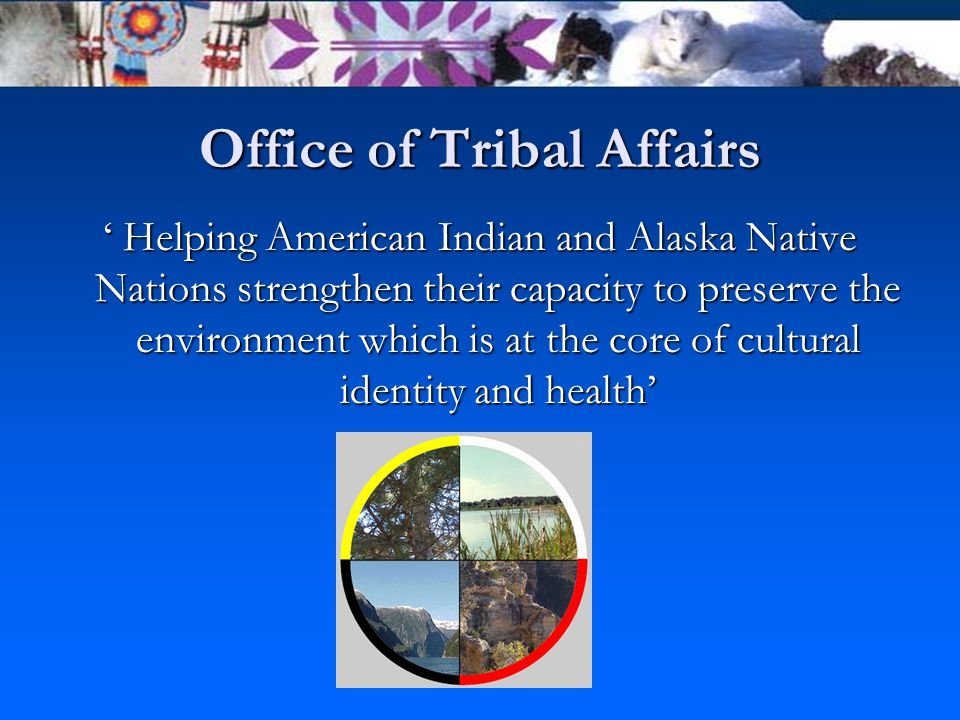 Office of Tribal Affairs ' Helping American Indian and Alaska Native Nations strengthen their capacity to preserve the environment which is at the core of cultural identity and health'