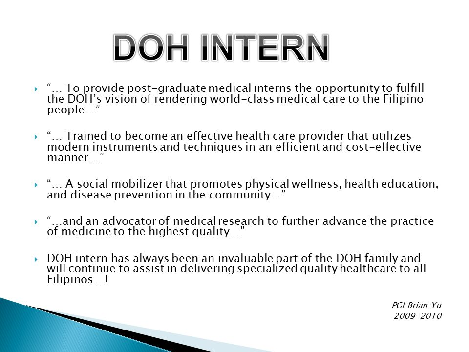  … To provide post-graduate medical interns the opportunity to fulfill the DOH's vision of rendering world-class medical care to the Filipino people…  … Trained to become an effective health care provider that utilizes modern instruments and techniques in an efficient and cost-effective manner…  … A social mobilizer that promotes physical wellness, health education, and disease prevention in the community…  …and an advocator of medical research to further advance the practice of medicine to the highest quality…  DOH intern has always been an invaluable part of the DOH family and will continue to assist in delivering specialized quality healthcare to all Filipinos….