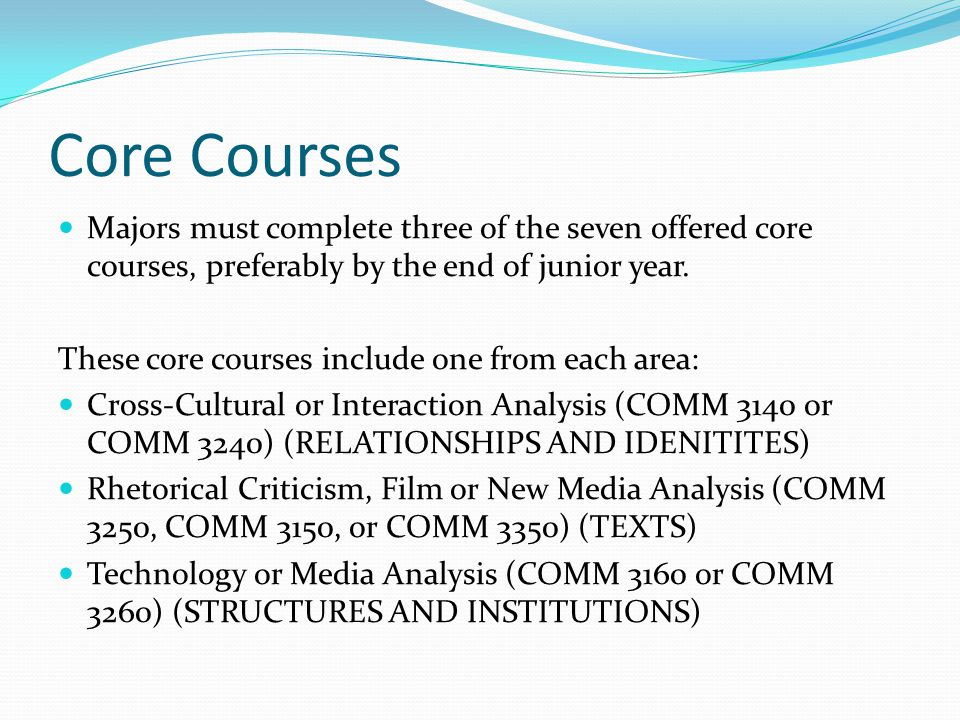 Core Courses Majors must complete three of the seven offered core courses, preferably by the end of junior year.